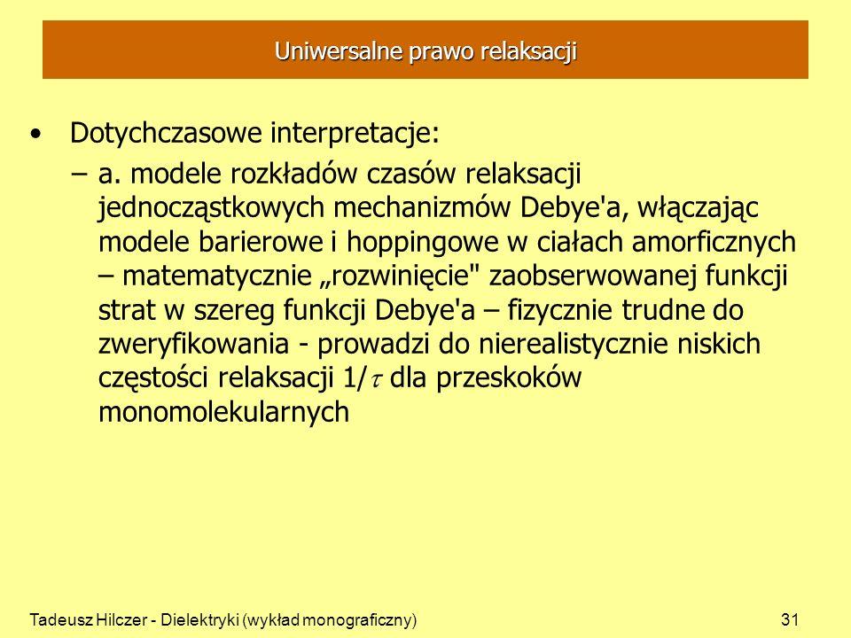 Tadeusz Hilczer - Dielektryki (wykład monograficzny)31 Uniwersalne prawo relaksacji Dotychczasowe interpretacje: –a. modele rozkładów czasów relaksacj