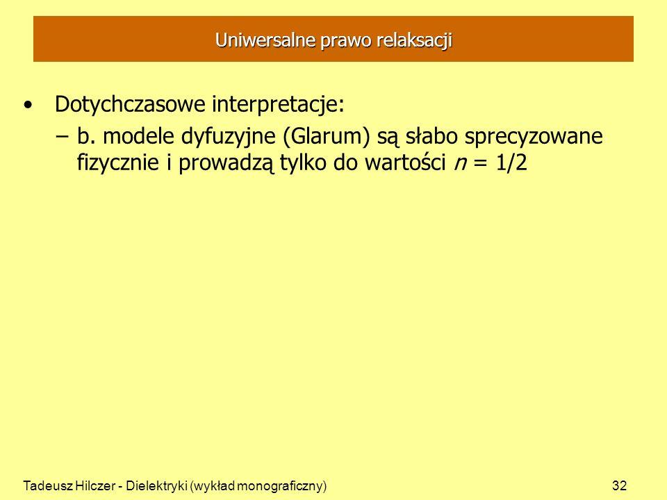 Tadeusz Hilczer - Dielektryki (wykład monograficzny)32 Uniwersalne prawo relaksacji Dotychczasowe interpretacje: –b. modele dyfuzyjne (Glarum) są słab