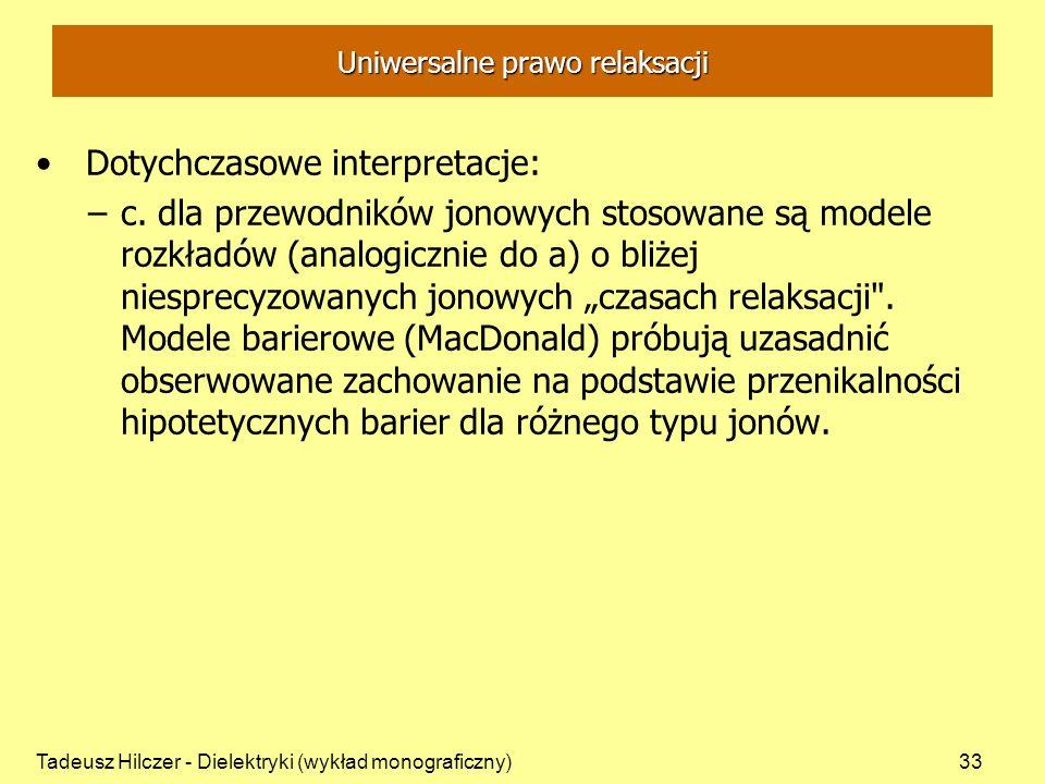 Tadeusz Hilczer - Dielektryki (wykład monograficzny)33 Uniwersalne prawo relaksacji Dotychczasowe interpretacje: –c. dla przewodników jonowych stosowa