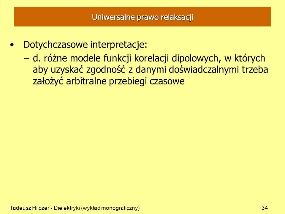 Tadeusz Hilczer - Dielektryki (wykład monograficzny)34 Uniwersalne prawo relaksacji Dotychczasowe interpretacje: –d. różne modele funkcji korelacji di