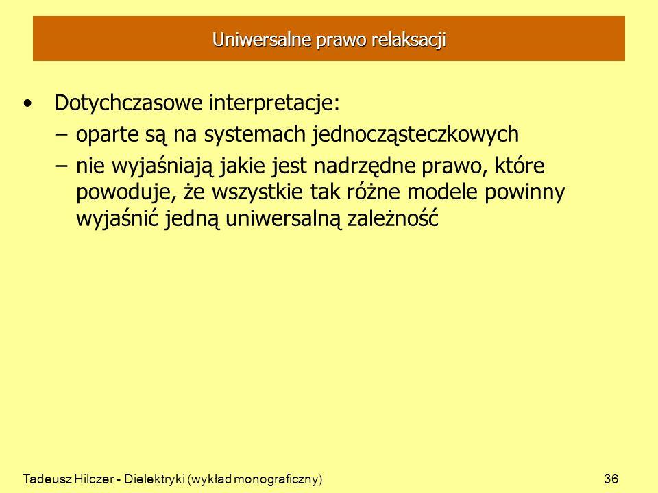 Tadeusz Hilczer - Dielektryki (wykład monograficzny)36 Uniwersalne prawo relaksacji Dotychczasowe interpretacje: –oparte są na systemach jednocząsteczkowych –nie wyjaśniają jakie jest nadrzędne prawo, które powoduje, że wszystkie tak różne modele powinny wyjaśnić jedną uniwersalną zależność