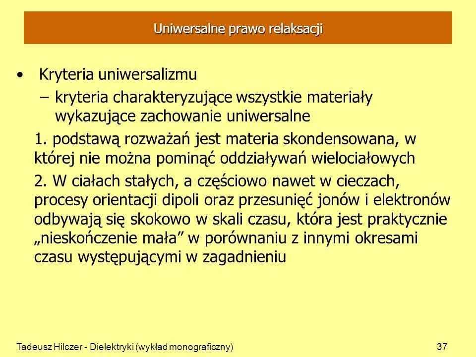 Tadeusz Hilczer - Dielektryki (wykład monograficzny)37 Uniwersalne prawo relaksacji Kryteria uniwersalizmu –kryteria charakteryzujące wszystkie materiały wykazujące zachowanie uniwersalne 1.