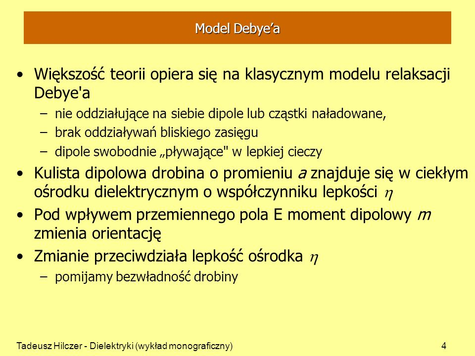 Tadeusz Hilczer - Dielektryki (wykład monograficzny)4 Model Debyea Większość teorii opiera się na klasycznym modelu relaksacji Debye a –nie oddziałujące na siebie dipole lub cząstki naładowane, –brak oddziaływań bliskiego zasięgu –dipole swobodnie pływające w lepkiej cieczy Kulista dipolowa drobina o promieniu a znajduje się w ciekłym ośrodku dielektrycznym o współczynniku lepkości Pod wpływem przemiennego pola E moment dipolowy m zmienia orientację Zmianie przeciwdziała lepkość ośrodka –pomijamy bezwładność drobiny