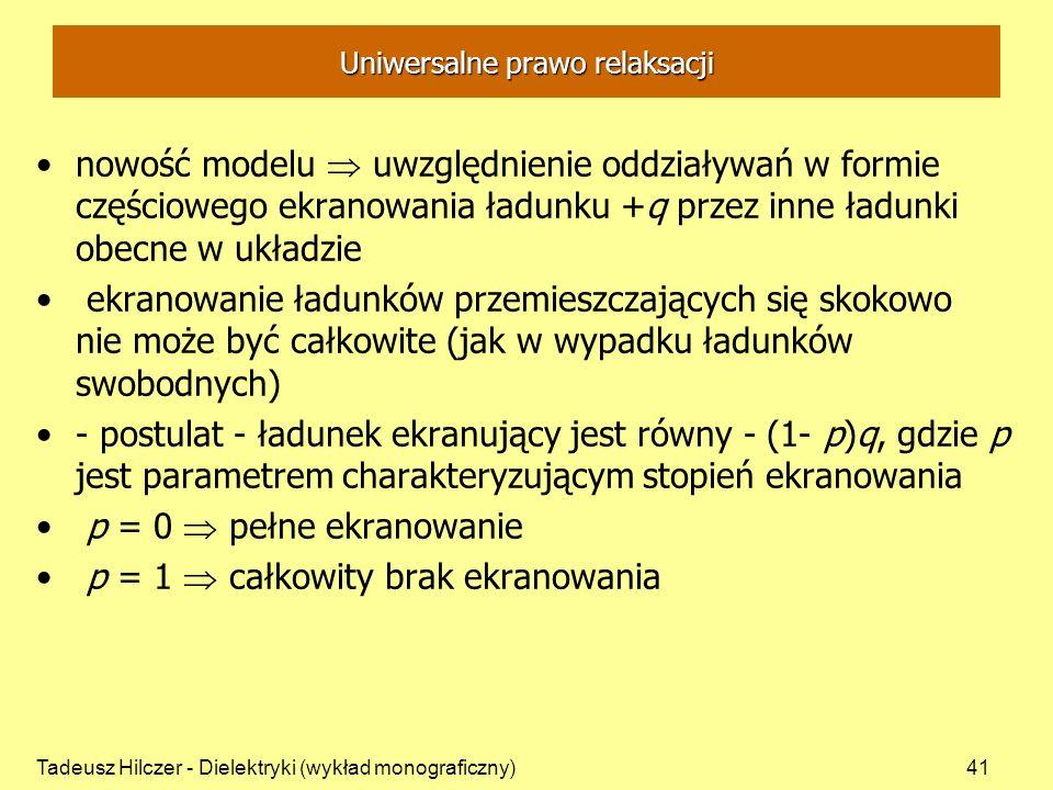 Tadeusz Hilczer - Dielektryki (wykład monograficzny)41 Uniwersalne prawo relaksacji nowość modelu uwzględnienie oddziaływań w formie częściowego ekranowania ładunku +q przez inne ładunki obecne w układzie ekranowanie ładunków przemieszczających się skokowo nie może być całkowite (jak w wypadku ładunków swobodnych) - postulat - ładunek ekranujący jest równy - (1- p)q, gdzie p jest parametrem charakteryzującym stopień ekranowania p = 0 pełne ekranowanie p = 1 całkowity brak ekranowania