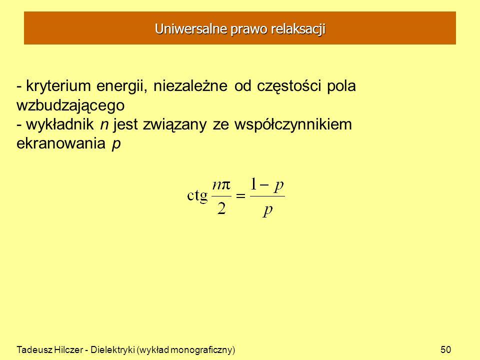 Tadeusz Hilczer - Dielektryki (wykład monograficzny)50 - kryterium energii, niezależne od częstości pola wzbudzającego - wykładnik n jest związany ze współczynnikiem ekranowania p Uniwersalne prawo relaksacji