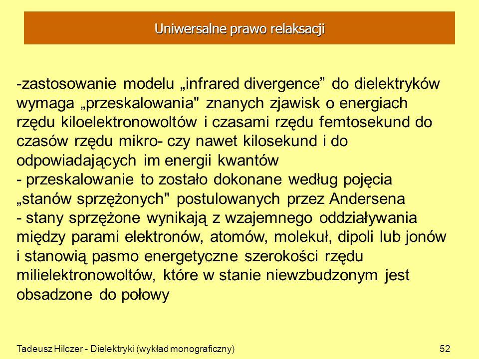 Tadeusz Hilczer - Dielektryki (wykład monograficzny)52 -zastosowanie modelu infrared divergence do dielektryków wymaga przeskalowania znanych zjawisk o energiach rzędu kiloelektronowoltów i czasami rzędu femtosekund do czasów rzędu mikro- czy nawet kilosekund i do odpowiadających im energii kwantów - przeskalowanie to zostało dokonane według pojęcia stanów sprzężonych postulowanych przez Andersena - stany sprzężone wynikają z wzajemnego oddziaływania między parami elektronów, atomów, molekuł, dipoli lub jonów i stanowią pasmo energetyczne szerokości rzędu milielektronowoltów, które w stanie niewzbudzonym jest obsadzone do połowy Uniwersalne prawo relaksacji