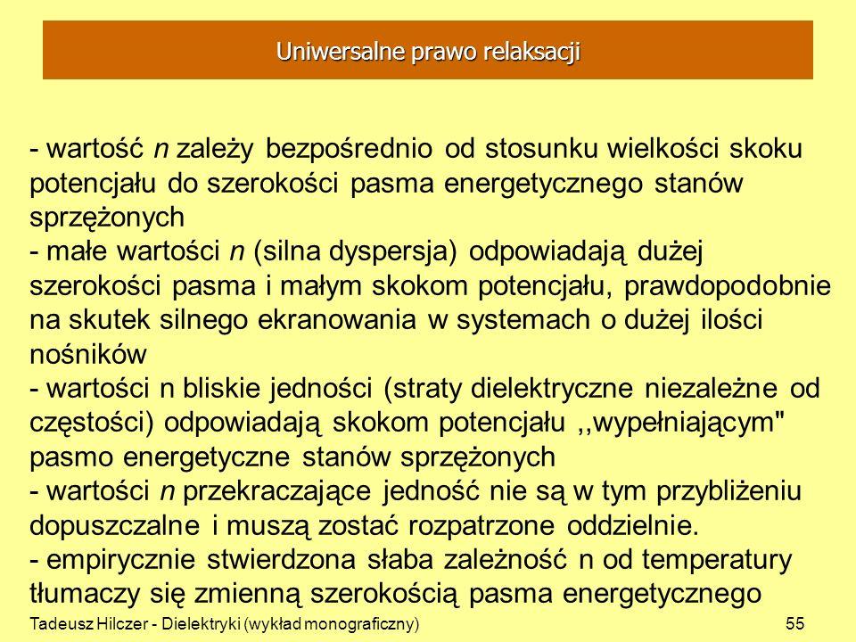 Tadeusz Hilczer - Dielektryki (wykład monograficzny)55 - wartość n zależy bezpośrednio od stosunku wielkości skoku potencjału do szerokości pasma energetycznego stanów sprzężonych - małe wartości n (silna dyspersja) odpowiadają dużej szerokości pasma i małym skokom potencjału, prawdopodobnie na skutek silnego ekranowania w systemach o dużej ilości nośników - wartości n bliskie jedności (straty dielektryczne niezależne od częstości) odpowiadają skokom potencjału,,wypełniającym pasmo energetyczne stanów sprzężonych - wartości n przekraczające jedność nie są w tym przybliżeniu dopuszczalne i muszą zostać rozpatrzone oddzielnie.