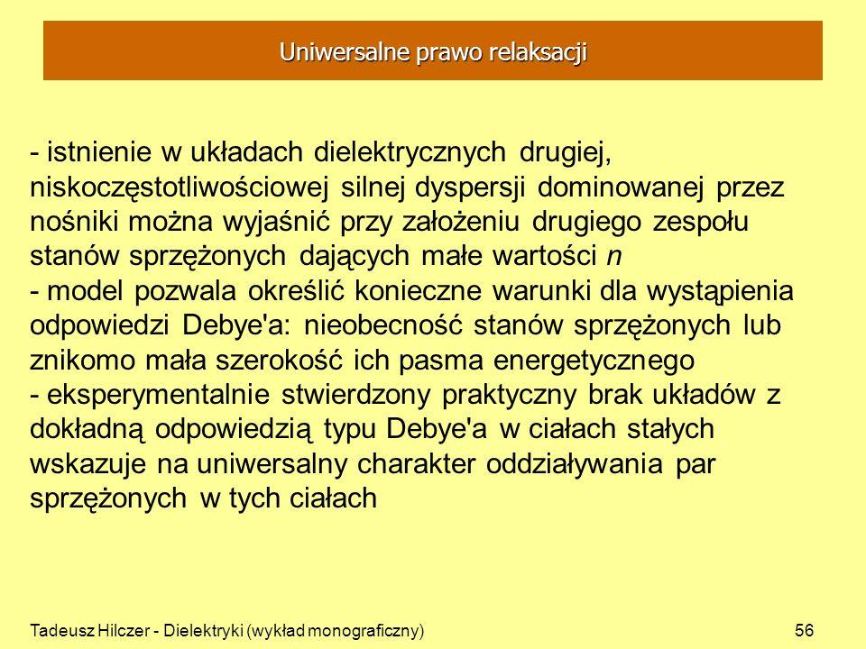 Tadeusz Hilczer - Dielektryki (wykład monograficzny)56 - istnienie w układach dielektrycznych drugiej, niskoczęstotliwościowej silnej dyspersji dominowanej przez nośniki można wyjaśnić przy założeniu drugiego zespołu stanów sprzężonych dających małe wartości n - model pozwala określić konieczne warunki dla wystąpienia odpowiedzi Debye a: nieobecność stanów sprzężonych lub znikomo mała szerokość ich pasma energetycznego - eksperymentalnie stwierdzony praktyczny brak układów z dokładną odpowiedzią typu Debye a w ciałach stałych wskazuje na uniwersalny charakter oddziaływania par sprzężonych w tych ciałach Uniwersalne prawo relaksacji
