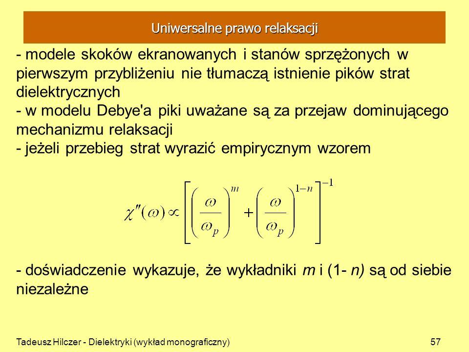 Tadeusz Hilczer - Dielektryki (wykład monograficzny)57 - modele skoków ekranowanych i stanów sprzężonych w pierwszym przybliżeniu nie tłumaczą istnienie pików strat dielektrycznych - w modelu Debye a piki uważane są za przejaw dominującego mechanizmu relaksacji - jeżeli przebieg strat wyrazić empirycznym wzorem - doświadczenie wykazuje, że wykładniki m i (1- n) są od siebie niezależne Uniwersalne prawo relaksacji