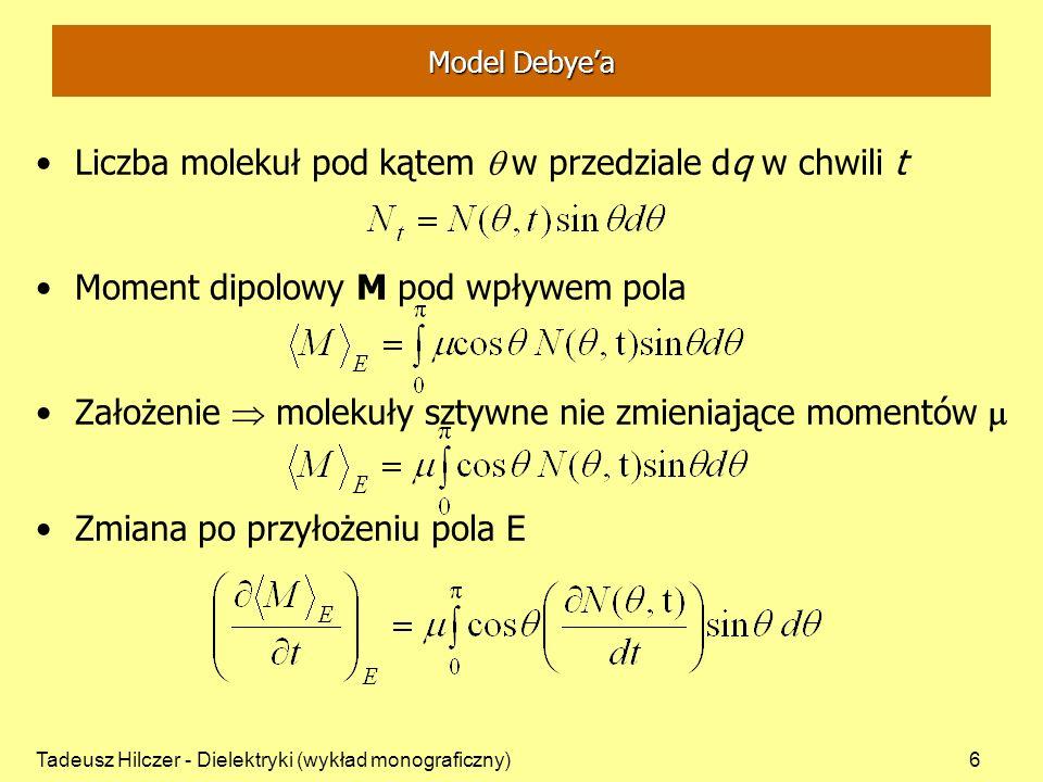 Tadeusz Hilczer - Dielektryki (wykład monograficzny)6 Model Debyea Liczba molekuł pod kątem w przedziale dq w chwili t Moment dipolowy M pod wpływem pola Założenie molekuły sztywne nie zmieniające momentów Zmiana po przyłożeniu pola E