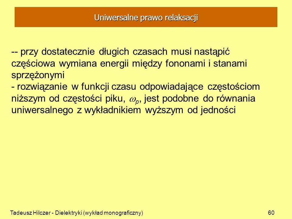 Tadeusz Hilczer - Dielektryki (wykład monograficzny)60 -- przy dostatecznie długich czasach musi nastąpić częściowa wymiana energii między fononami i stanami sprzężonymi - rozwiązanie w funkcji czasu odpowiadające częstościom niższym od częstości piku, p, jest podobne do równania uniwersalnego z wykładnikiem wyższym od jedności Uniwersalne prawo relaksacji