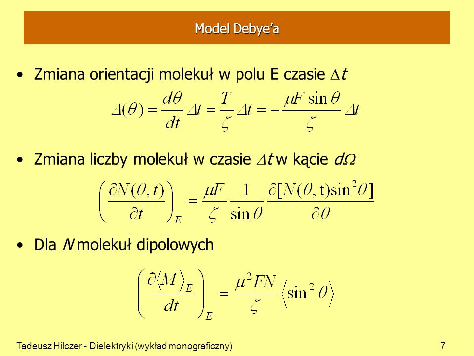 Tadeusz Hilczer - Dielektryki (wykład monograficzny)7 Model Debyea Zmiana orientacji molekuł w polu E czasie t Zmiana liczby molekuł w czasie t w kącie d Dla N molekuł dipolowych