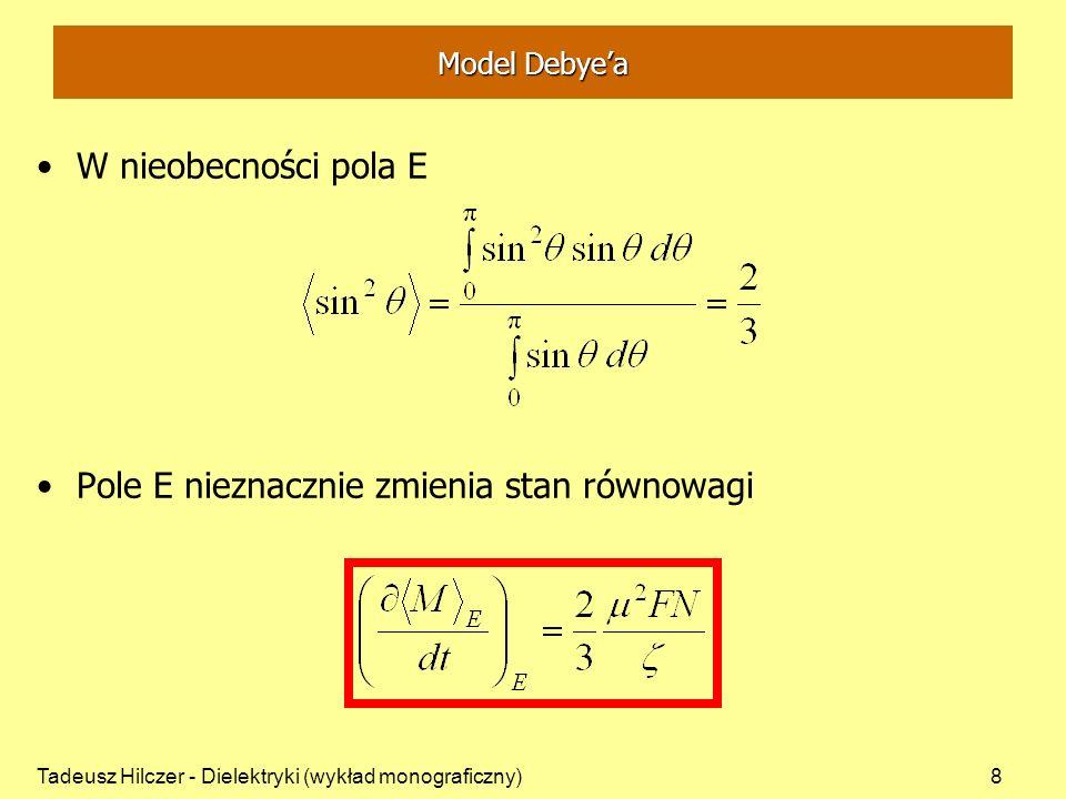 Tadeusz Hilczer - Dielektryki (wykład monograficzny)9 Model Debyea Utrzymanie równowagi dzięki ruchom cieplnym Powrót do stanu równowagi wykładniczy W nieobecności pola – czas relaksacji W stanie równowagi