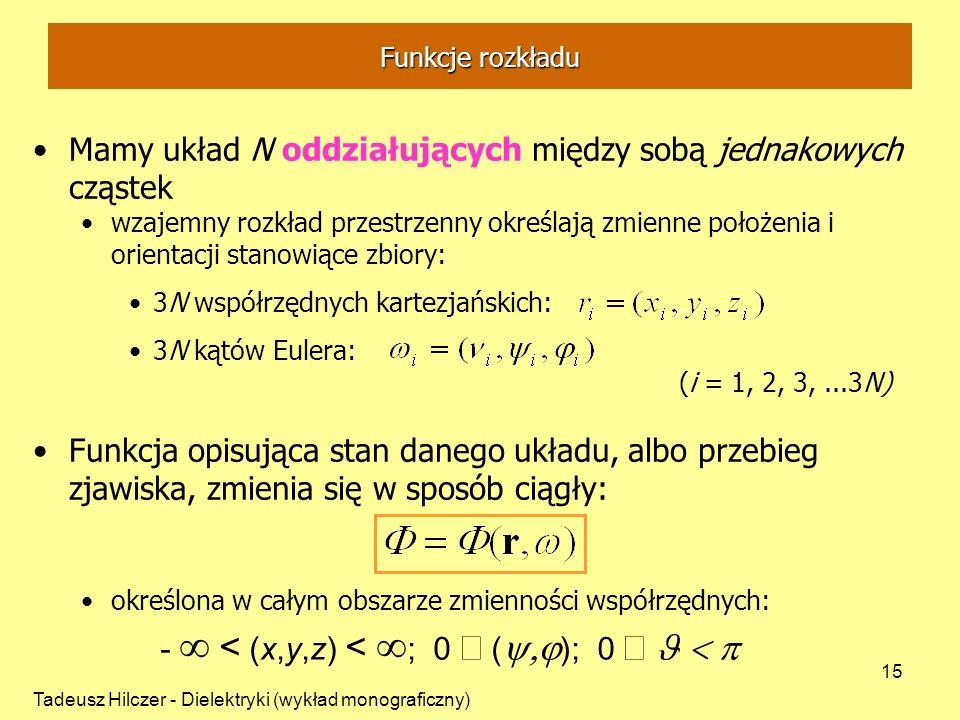 Tadeusz Hilczer - Dielektryki (wykład monograficzny) 15 Mamy układ N oddziałujących między sobą jednakowych cząstek wzajemny rozkład przestrzenny określają zmienne położenia i orientacji stanowiące zbiory: 3N współrzędnych kartezjańskich: 3N kątów Eulera: (i = 1, 2, 3,...3N) Funkcja opisująca stan danego układu, albo przebieg zjawiska, zmienia się w sposób ciągły: określona w całym obszarze zmienności współrzędnych: - < (x,y,z) < ; 0 ( ); 0 Funkcje rozkładu