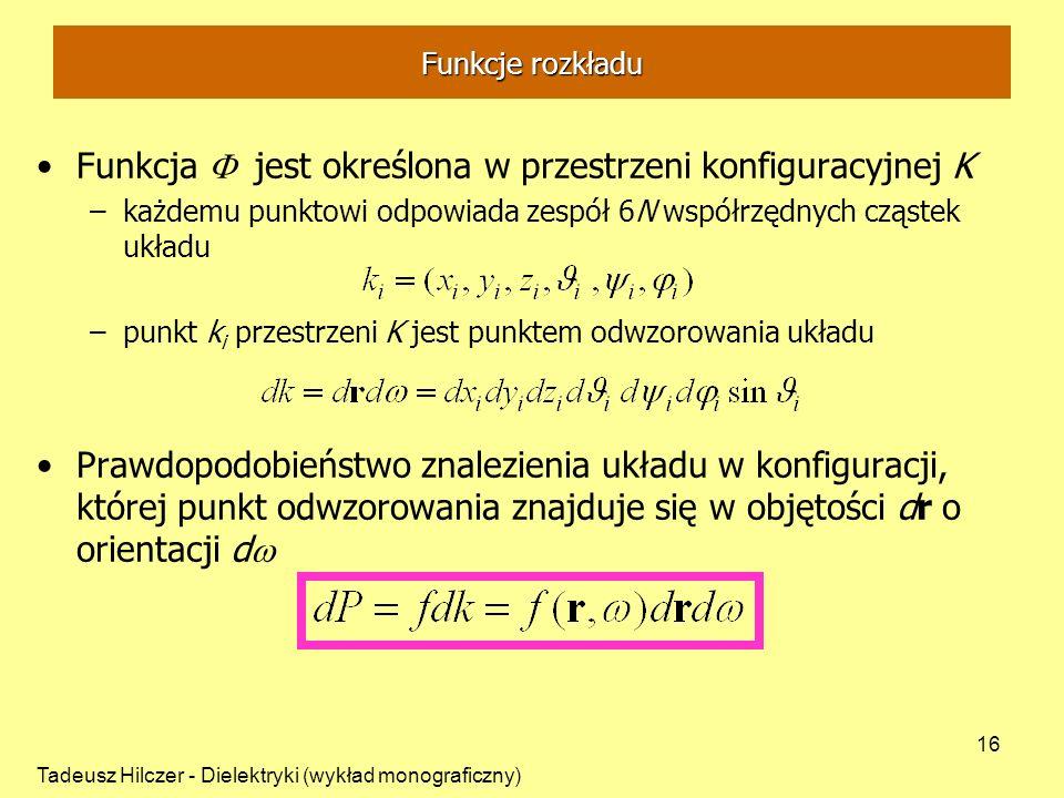 Tadeusz Hilczer - Dielektryki (wykład monograficzny) 16 Funkcja jest określona w przestrzeni konfiguracyjnej K –każdemu punktowi odpowiada zespół 6N współrzędnych cząstek układu –punkt k i przestrzeni K jest punktem odwzorowania układu Prawdopodobieństwo znalezienia układu w konfiguracji, której punkt odwzorowania znajduje się w objętości dr o orientacji d Funkcje rozkładu