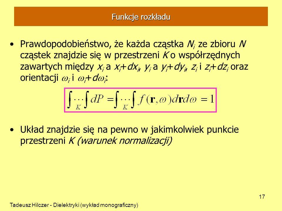 Tadeusz Hilczer - Dielektryki (wykład monograficzny) 17 Prawdopodobieństwo, że każda cząstka N i ze zbioru N cząstek znajdzie się w przestrzeni K o współrzędnych zawartych między x i a x i +dx i, y i a y i +dy i, z i i z i +dz i oraz orientacji i i i +d i : Układ znajdzie się na pewno w jakimkolwiek punkcie przestrzeni K (warunek normalizacji) Funkcje rozkładu