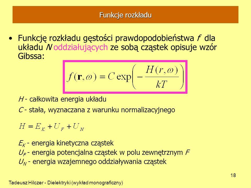 Tadeusz Hilczer - Dielektryki (wykład monograficzny) 18 Funkcję rozkładu gęstości prawdopodobieństwa f dla układu N oddziałujących ze sobą cząstek opisuje wzór Gibssa: H - całkowita energia układu C - stała, wyznaczana z warunku normalizacyjnego E K - energia kinetyczna cząstek U F - energia potencjalna cząstek w polu zewnętrznym F U N - energia wzajemnego oddziaływania cząstek Funkcje rozkładu