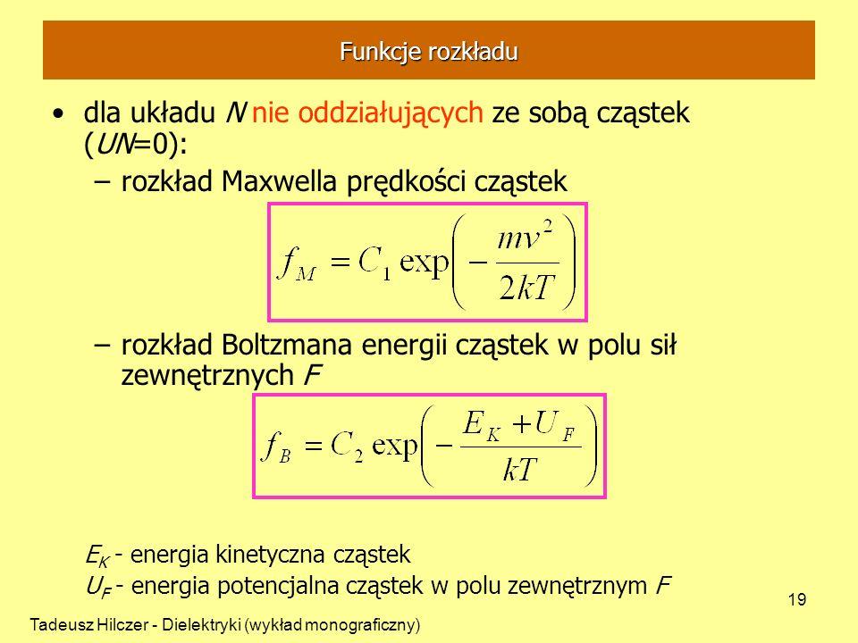 Tadeusz Hilczer - Dielektryki (wykład monograficzny) 19 dla układu N nie oddziałujących ze sobą cząstek (UN=0): –rozkład Maxwella prędkości cząstek –rozkład Boltzmana energii cząstek w polu sił zewnętrznych F E K - energia kinetyczna cząstek U F - energia potencjalna cząstek w polu zewnętrznym F Funkcje rozkładu