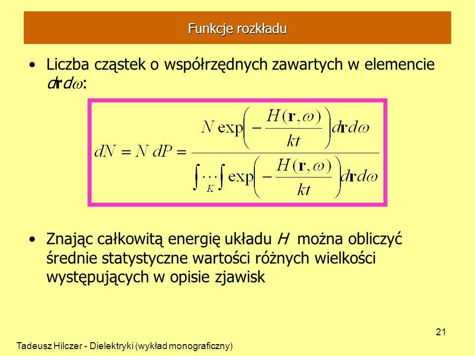 Tadeusz Hilczer - Dielektryki (wykład monograficzny) 21 Liczba cząstek o współrzędnych zawartych w elemencie drd : Znając całkowitą energię układu H można obliczyć średnie statystyczne wartości różnych wielkości występujących w opisie zjawisk Funkcje rozkładu