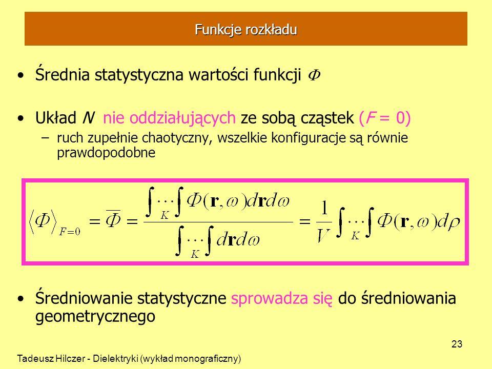 Tadeusz Hilczer - Dielektryki (wykład monograficzny) 23 Średnia statystyczna wartości funkcji Układ N nie oddziałujących ze sobą cząstek (F = 0) –ruch zupełnie chaotyczny, wszelkie konfiguracje są równie prawdopodobne Średniowanie statystyczne sprowadza się do średniowania geometrycznego Funkcje rozkładu
