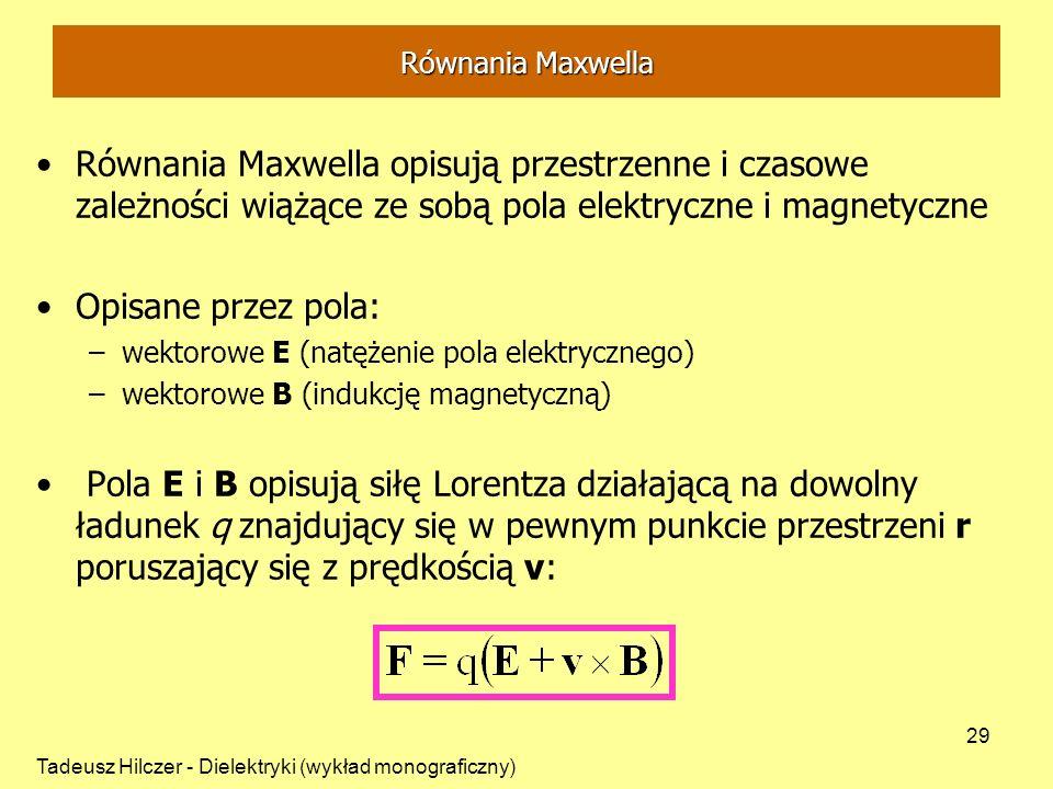 Tadeusz Hilczer - Dielektryki (wykład monograficzny) 29 Równania Maxwella opisują przestrzenne i czasowe zależności wiążące ze sobą pola elektryczne i magnetyczne Opisane przez pola: –wektorowe E (natężenie pola elektrycznego) –wektorowe B (indukcję magnetyczną) Pola E i B opisują siłę Lorentza działającą na dowolny ładunek q znajdujący się w pewnym punkcie przestrzeni r poruszający się z prędkością v: Równania Maxwella