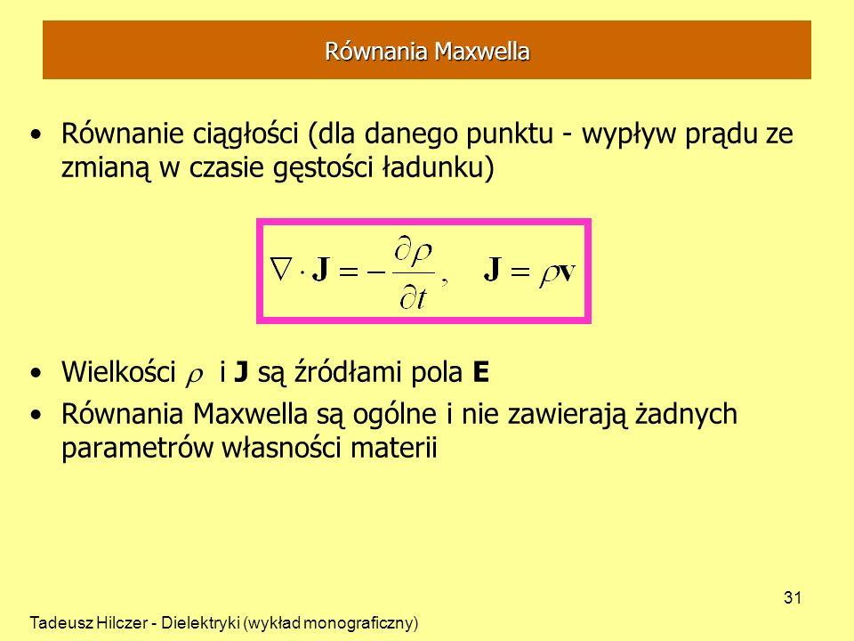 Tadeusz Hilczer - Dielektryki (wykład monograficzny) 31 Równanie ciągłości (dla danego punktu - wypływ prądu ze zmianą w czasie gęstości ładunku) Wielkości i J są źródłami pola E Równania Maxwella są ogólne i nie zawierają żadnych parametrów własności materii Równania Maxwella