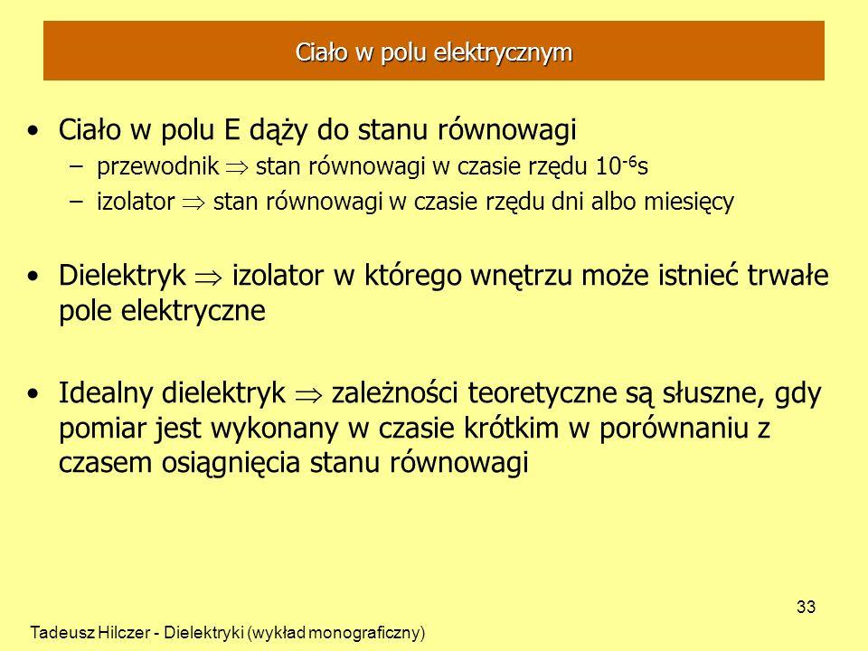 Tadeusz Hilczer - Dielektryki (wykład monograficzny) 33 Ciało w polu E dąży do stanu równowagi –przewodnik stan równowagi w czasie rzędu 10 -6 s –izolator stan równowagi w czasie rzędu dni albo miesięcy Dielektryk izolator w którego wnętrzu może istnieć trwałe pole elektryczne Idealny dielektryk zależności teoretyczne są słuszne, gdy pomiar jest wykonany w czasie krótkim w porównaniu z czasem osiągnięcia stanu równowagi Ciało w polu elektrycznym