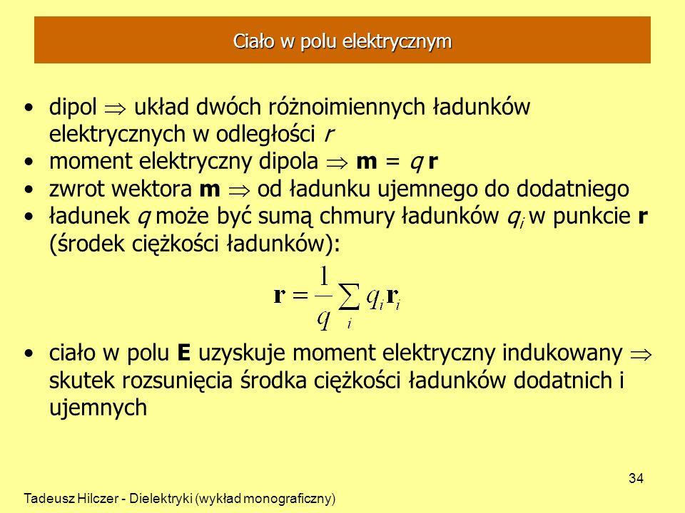 Tadeusz Hilczer - Dielektryki (wykład monograficzny) 34 dipol układ dwóch różnoimiennych ładunków elektrycznych w odległości r moment elektryczny dipola m = q r zwrot wektora m od ładunku ujemnego do dodatniego ładunek q może być sumą chmury ładunków q i w punkcie r (środek ciężkości ładunków): ciało w polu E uzyskuje moment elektryczny indukowany skutek rozsunięcia środka ciężkości ładunków dodatnich i ujemnych Ciało w polu elektrycznym