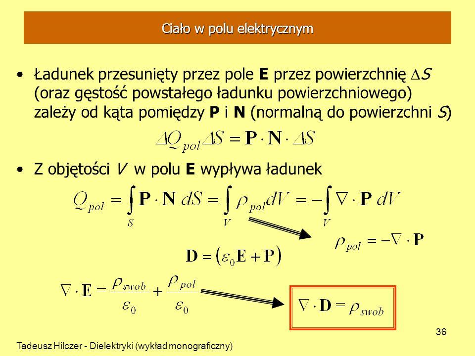 Tadeusz Hilczer - Dielektryki (wykład monograficzny) 36 Ładunek przesunięty przez pole E przez powierzchnię S (oraz gęstość powstałego ładunku powierzchniowego) zależy od kąta pomiędzy P i N (normalną do powierzchni S) Z objętości V w polu E wypływa ładunek Ciało w polu elektrycznym