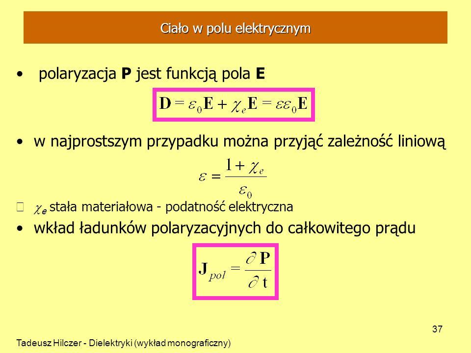 Tadeusz Hilczer - Dielektryki (wykład monograficzny) 37 polaryzacja P jest funkcją pola E w najprostszym przypadku można przyjąć zależność liniową e stała materiałowa - podatność elektryczna wkład ładunków polaryzacyjnych do całkowitego prądu Ciało w polu elektrycznym