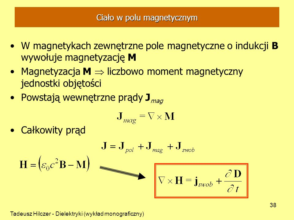 Tadeusz Hilczer - Dielektryki (wykład monograficzny) 38 W magnetykach zewnętrzne pole magnetyczne o indukcji B wywołuje magnetyzację M Magnetyzacja M liczbowo moment magnetyczny jednostki objętości Powstają wewnętrzne prądy J mag Całkowity prąd Ciało w polu magnetycznym