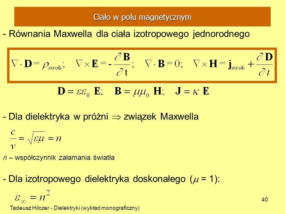 Tadeusz Hilczer - Dielektryki (wykład monograficzny) 40 - Równania Maxwella dla ciała izotropowego jednorodnego - Dla dielektryka w próżni związek Maxwella n – współczynnik załamania światła - Dla izotropowego dielektryka doskonałego ( = 1): Ciało w polu magnetycznym