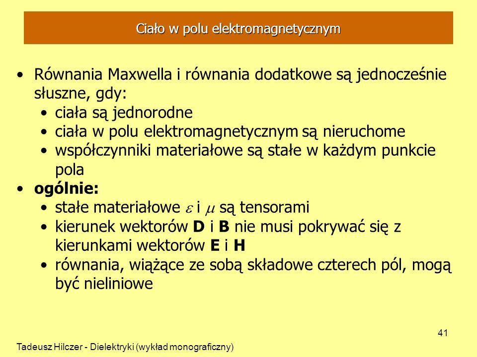 Tadeusz Hilczer - Dielektryki (wykład monograficzny) 41 Ciało w polu elektromagnetycznym Równania Maxwella i równania dodatkowe są jednocześnie słuszn