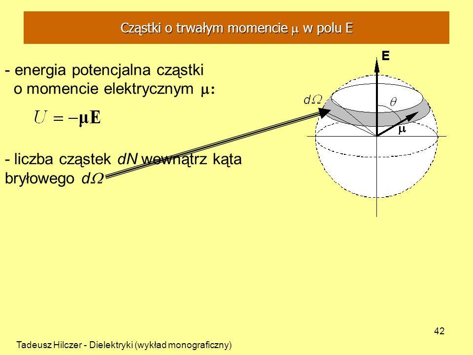 Tadeusz Hilczer - Dielektryki (wykład monograficzny) 42 - energia potencjalna cząstki o momencie elektrycznym : - liczba cząstek dN wewnątrz kąta bryłowego d Cząstki o trwałym momencie w polu E