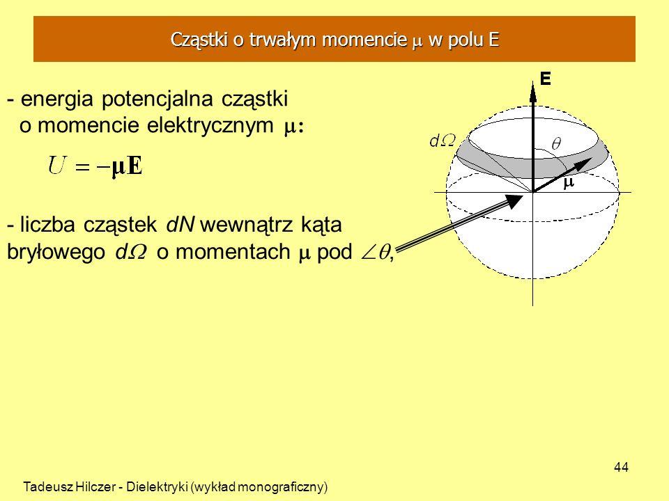 Tadeusz Hilczer - Dielektryki (wykład monograficzny) 44 - energia potencjalna cząstki o momencie elektrycznym : - liczba cząstek dN wewnątrz kąta bryłowego d o momentach pod, Cząstki o trwałym momencie w polu E