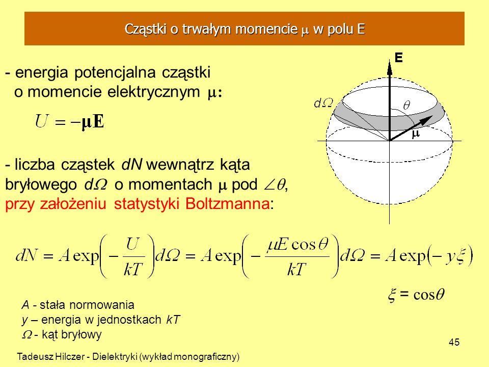 Tadeusz Hilczer - Dielektryki (wykład monograficzny) 45 - energia potencjalna cząstki o momencie elektrycznym : - liczba cząstek dN wewnątrz kąta bryłowego d o momentach pod, przy założeniu statystyki Boltzmanna: A - stała normowania y – energia w jednostkach kT - kąt bryłowy = cos Cząstki o trwałym momencie m w polu E Cząstki o trwałym momencie w polu E