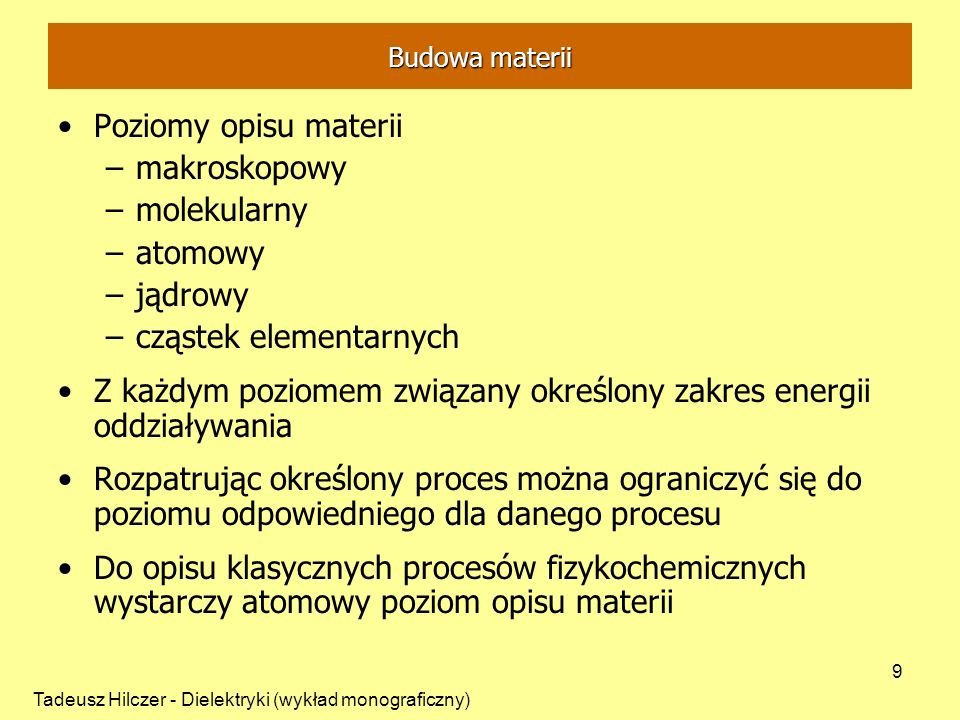 Tadeusz Hilczer - Dielektryki (wykład monograficzny) 9 Poziomy opisu materii –makroskopowy –molekularny –atomowy –jądrowy –cząstek elementarnych Z każdym poziomem związany określony zakres energii oddziaływania Rozpatrując określony proces można ograniczyć się do poziomu odpowiedniego dla danego procesu Do opisu klasycznych procesów fizykochemicznych wystarczy atomowy poziom opisu materii Budowa materii