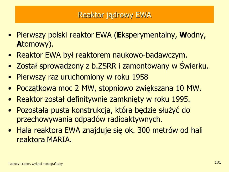 Tadeusz Hilczer, wykład monograficzny 101 Reaktor jądrowy EWA Pierwszy polski reaktor EWA (Eksperymentalny, Wodny, Atomowy). Reaktor EWA był reaktorem