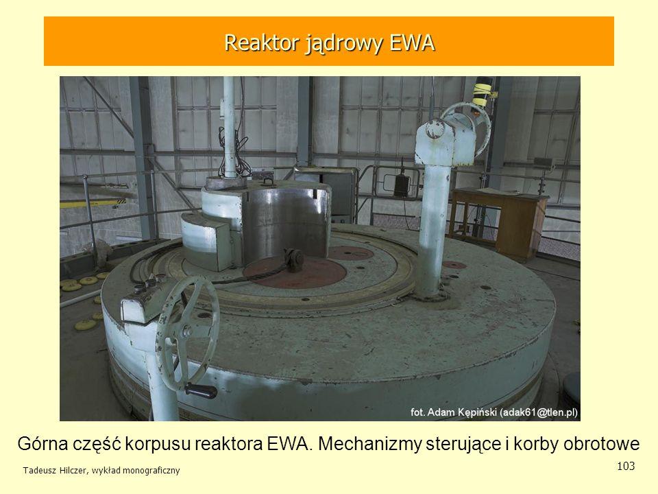Tadeusz Hilczer, wykład monograficzny 103 Górna część korpusu reaktora EWA. Mechanizmy sterujące i korby obrotowe Reaktor jądrowy EWA