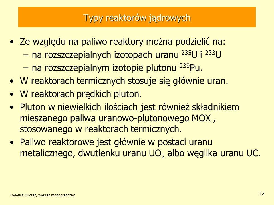 Tadeusz Hilczer, wykład monograficzny 12 Typy reaktorów jądrowych Ze względu na paliwo reaktory można podzielić na: –na rozszczepialnych izotopach ura
