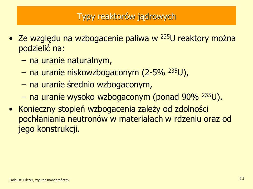 Tadeusz Hilczer, wykład monograficzny 13 Typy reaktorów jądrowych Ze względu na wzbogacenie paliwa w 235 U reaktory można podzielić na: –na uranie nat