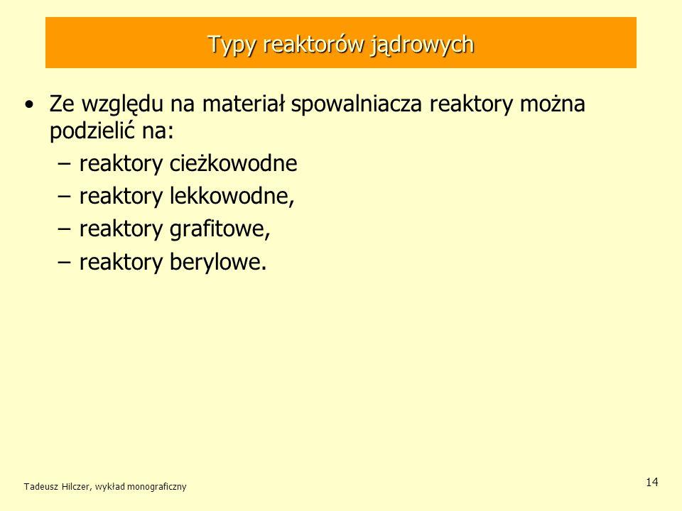 Tadeusz Hilczer, wykład monograficzny 14 Typy reaktorów jądrowych Ze względu na materiał spowalniacza reaktory można podzielić na: –reaktory cieżkowod