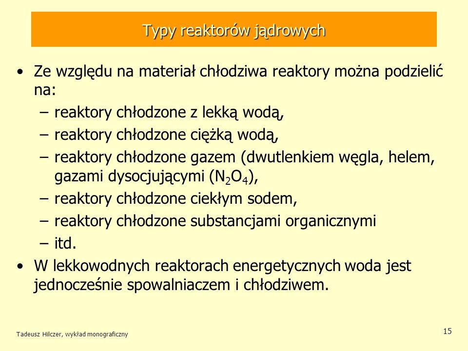Tadeusz Hilczer, wykład monograficzny 15 Typy reaktorów jądrowych Ze względu na materiał chłodziwa reaktory można podzielić na: –reaktory chłodzone z
