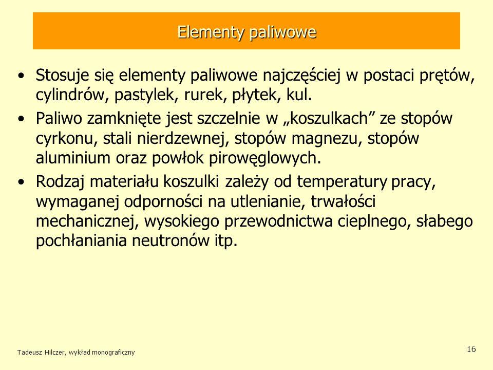 Tadeusz Hilczer, wykład monograficzny 16 Elementy paliwowe Stosuje się elementy paliwowe najczęściej w postaci prętów, cylindrów, pastylek, rurek, pły