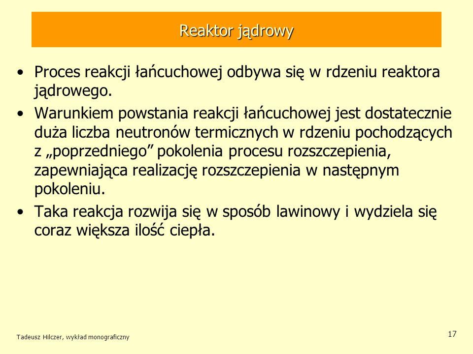 Tadeusz Hilczer, wykład monograficzny 17 Reaktor jądrowy Proces reakcji łańcuchowej odbywa się w rdzeniu reaktora jądrowego. Warunkiem powstania reakc