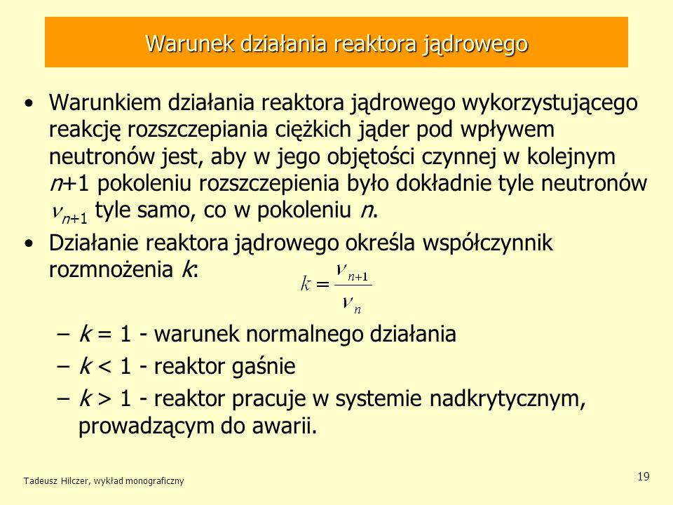 Tadeusz Hilczer, wykład monograficzny 19 Warunek działania reaktora jądrowego Warunkiem działania reaktora jądrowego wykorzystującego reakcję rozszcze