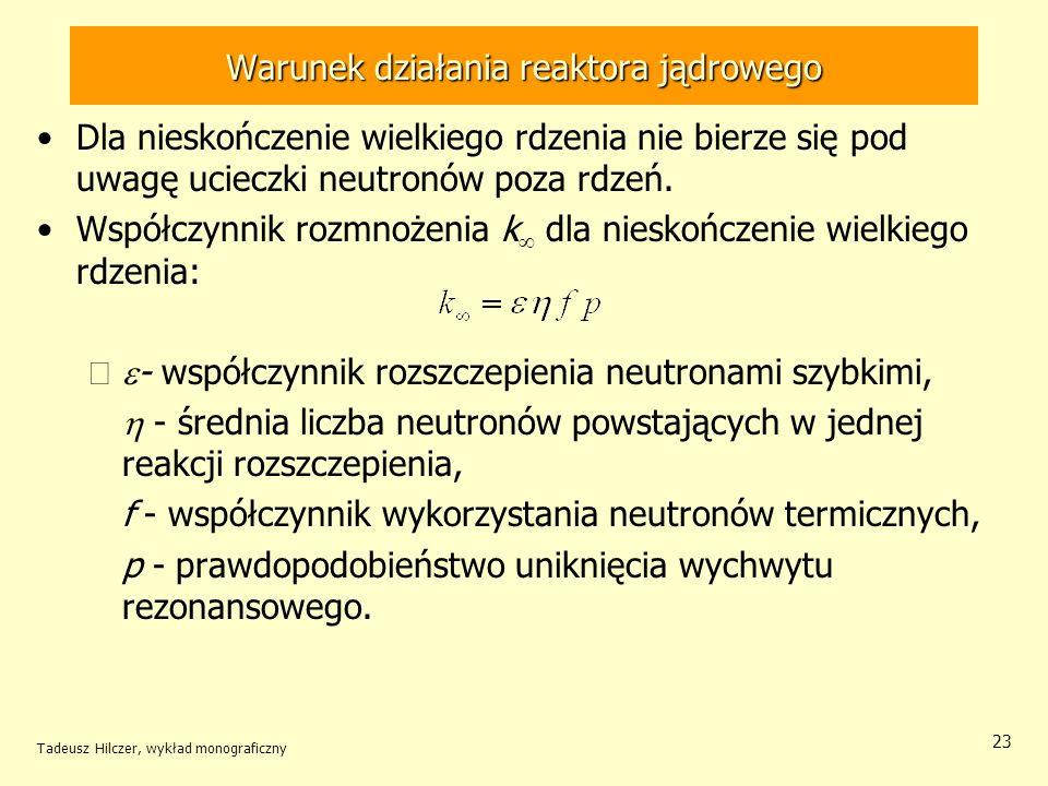 Tadeusz Hilczer, wykład monograficzny 23 Warunek działania reaktora jądrowego Dla nieskończenie wielkiego rdzenia nie bierze się pod uwagę ucieczki ne