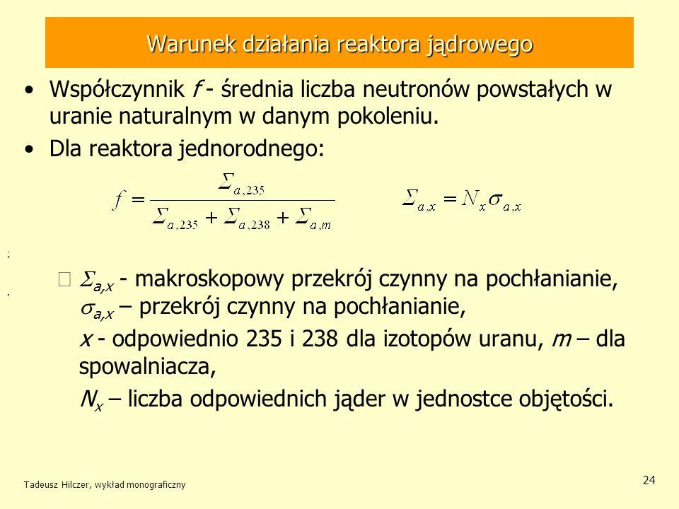 Tadeusz Hilczer, wykład monograficzny 24 Warunek działania reaktora jądrowego Współczynnik f - średnia liczba neutronów powstałych w uranie naturalnym
