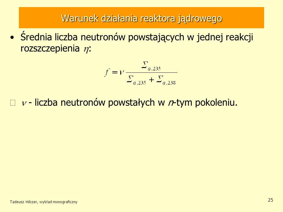 Tadeusz Hilczer, wykład monograficzny 25 Warunek działania reaktora jądrowego Średnia liczba neutronów powstających w jednej reakcji rozszczepienia :