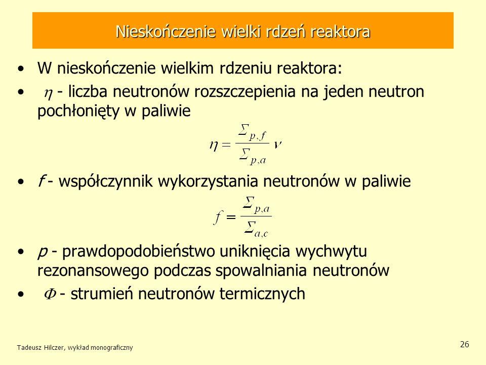 Tadeusz Hilczer, wykład monograficzny 26 Nieskończenie wielki rdzeń reaktora W nieskończenie wielkim rdzeniu reaktora: - liczba neutronów rozszczepien